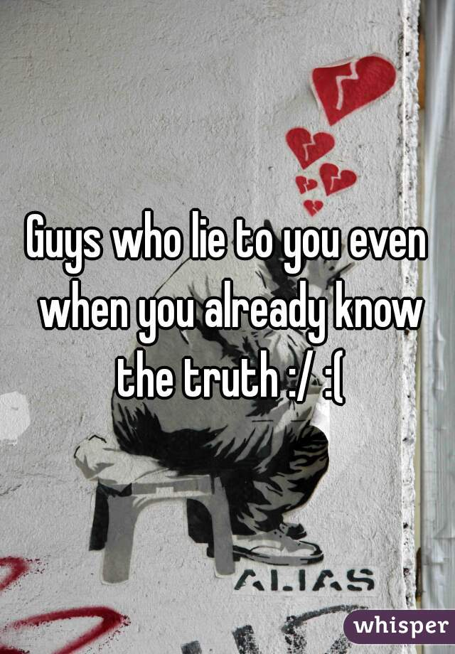 Guys who lie to you even when you already know the truth :/ :(