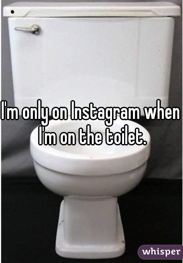 I'm only on Instagram when I'm on the toilet.