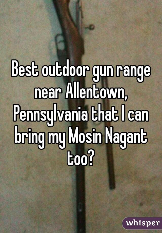 Best outdoor gun range near Allentown, Pennsylvania that I can bring my Mosin Nagant too?
