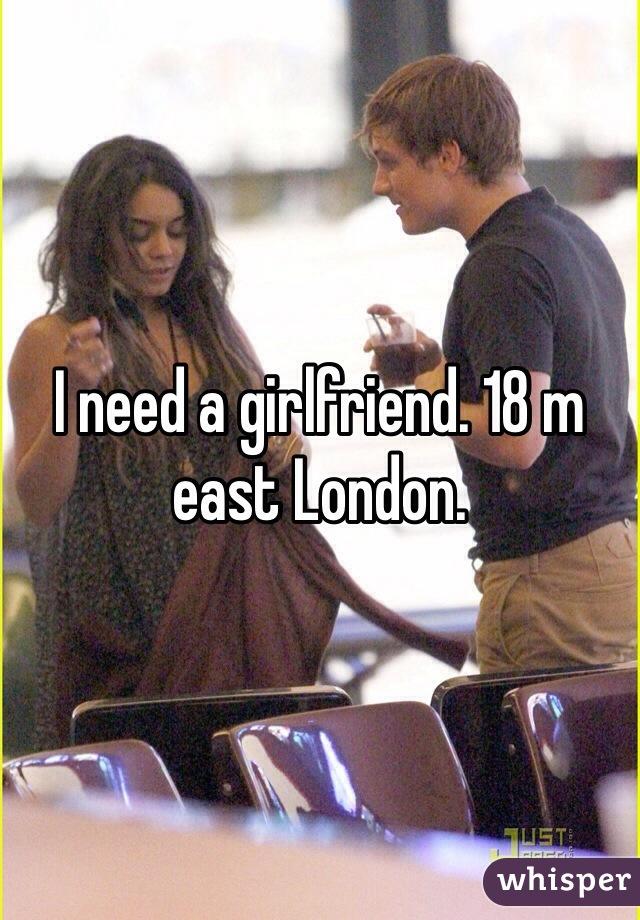 I need a girlfriend. 18 m east London.