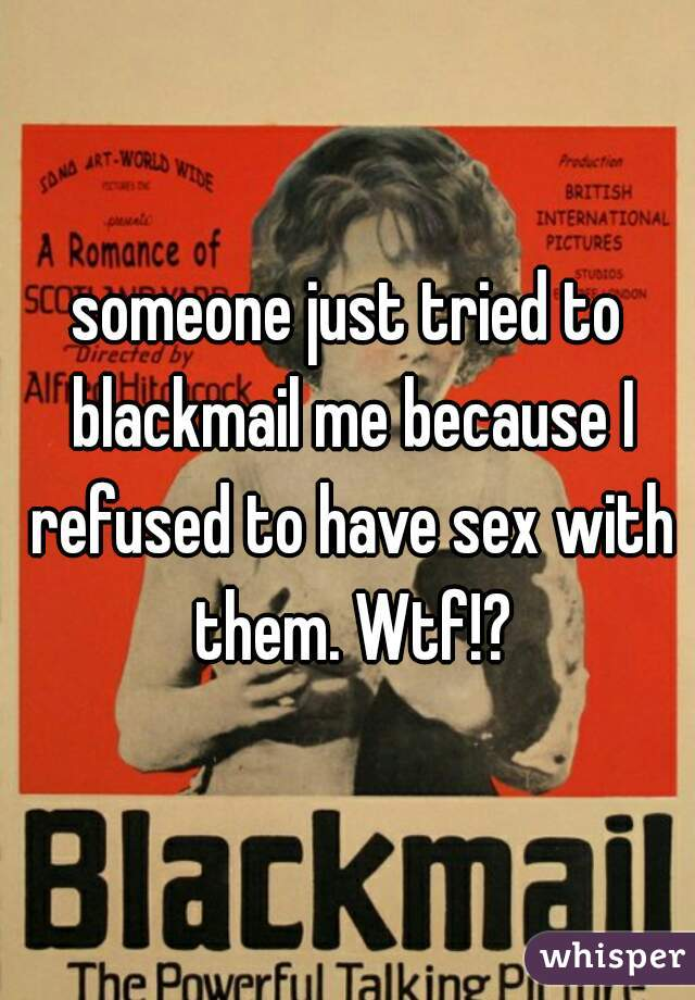 someone just tried to blackmail me because I refused to have sex with them. Wtf!?