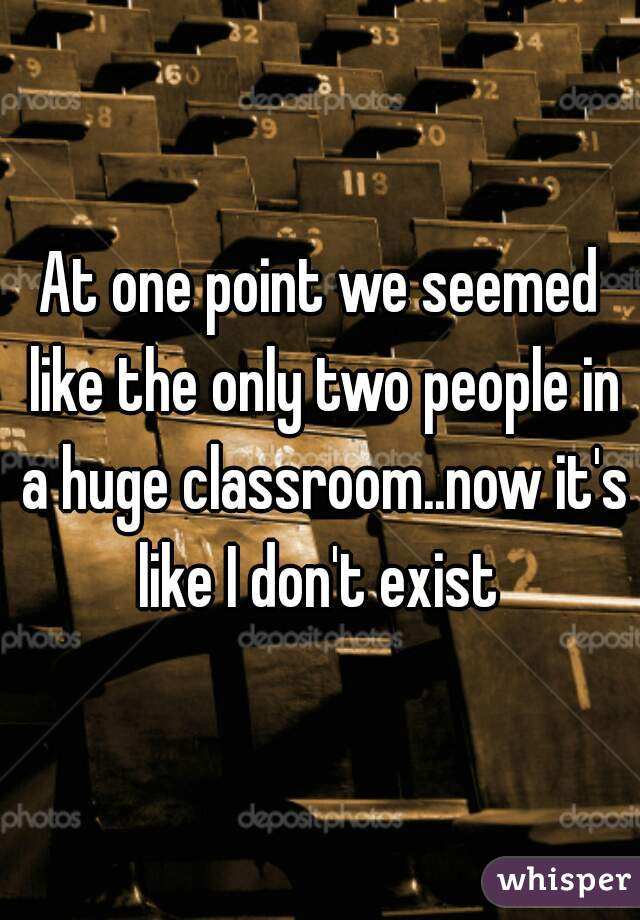 At one point we seemed like the only two people in a huge classroom..now it's like I don't exist