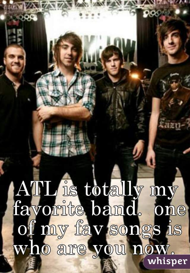 ATL is totally my favorite band.  one of my fav songs is who are you now.