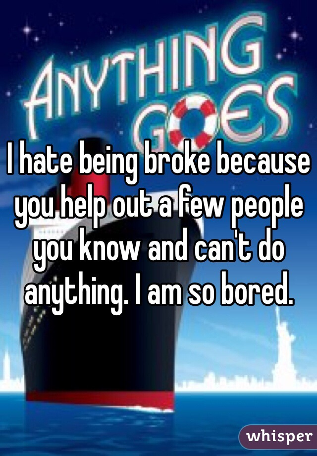 I hate being broke because you help out a few people you know and can't do anything. I am so bored.