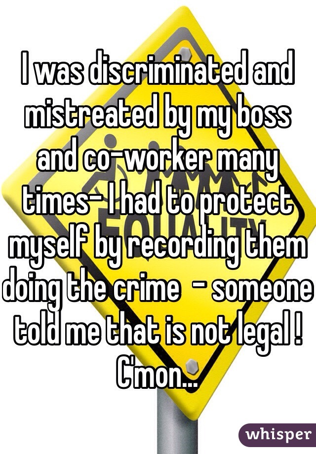 I was discriminated and mistreated by my boss and co-worker many times- I had to protect myself by recording them doing the crime  - someone told me that is not legal ! C'mon...