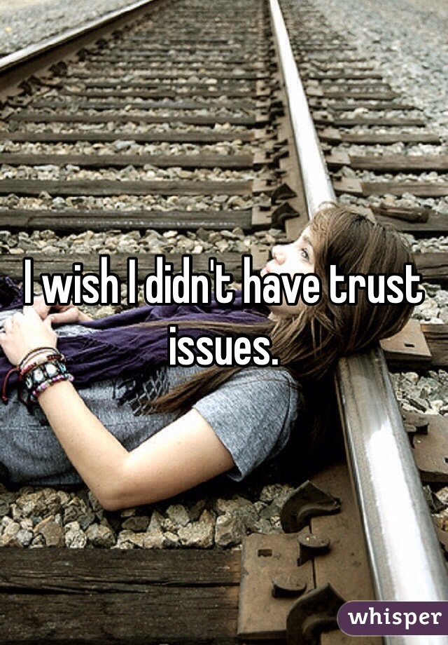 I wish I didn't have trust issues.