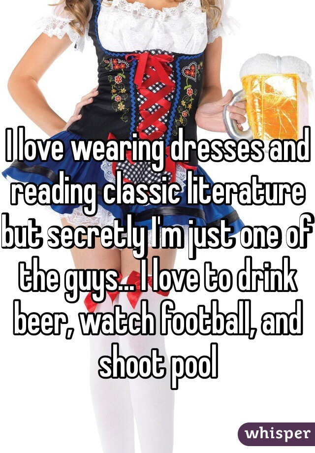 I love wearing dresses and reading classic literature but secretly I'm just one of the guys... I love to drink beer, watch football, and shoot pool