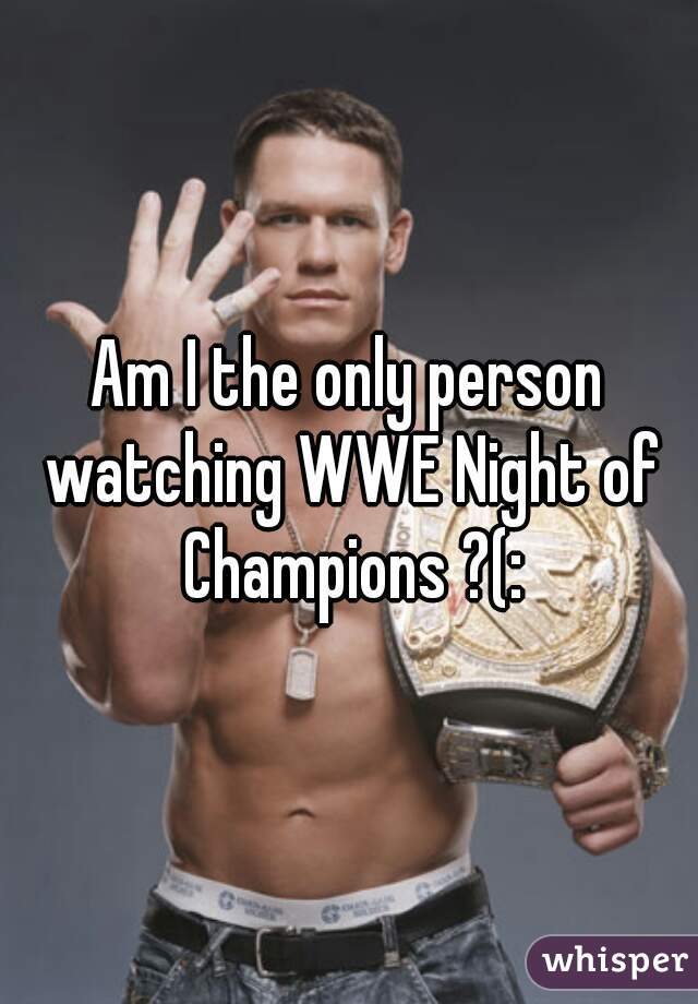 Am I the only person watching WWE Night of Champions ?(: