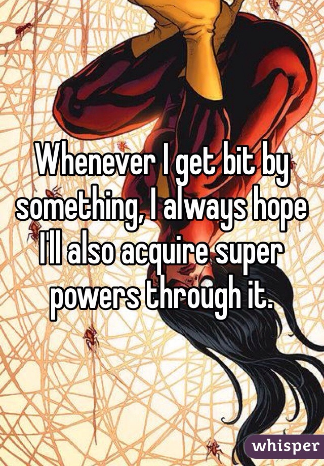 Whenever I get bit by something, I always hope I'll also acquire super powers through it.