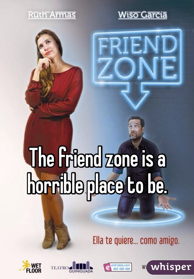 The friend zone is a horrible place to be.