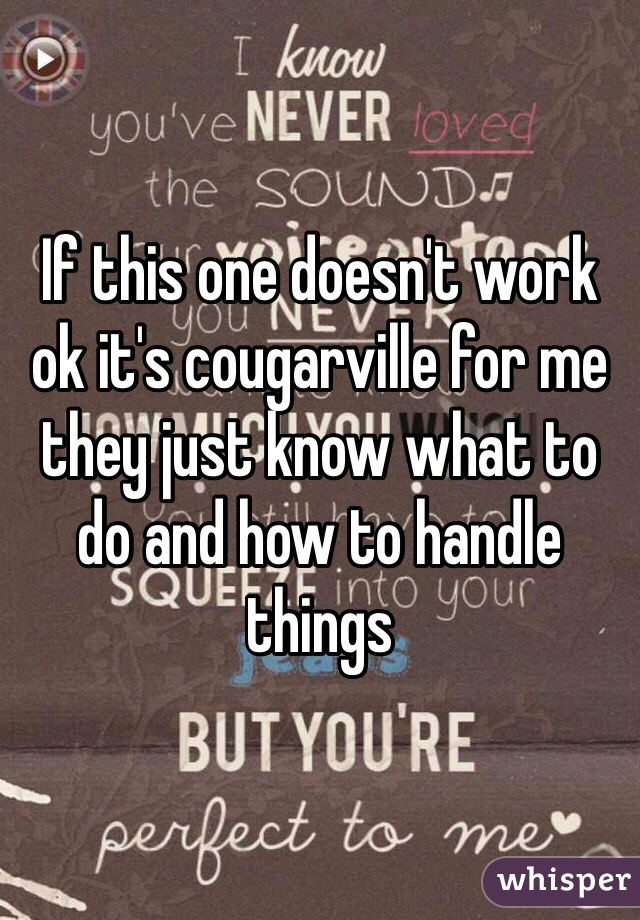 If this one doesn't work ok it's cougarville for me they just know what to do and how to handle things