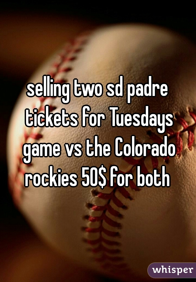 selling two sd padre tickets for Tuesdays game vs the Colorado rockies 50$ for both