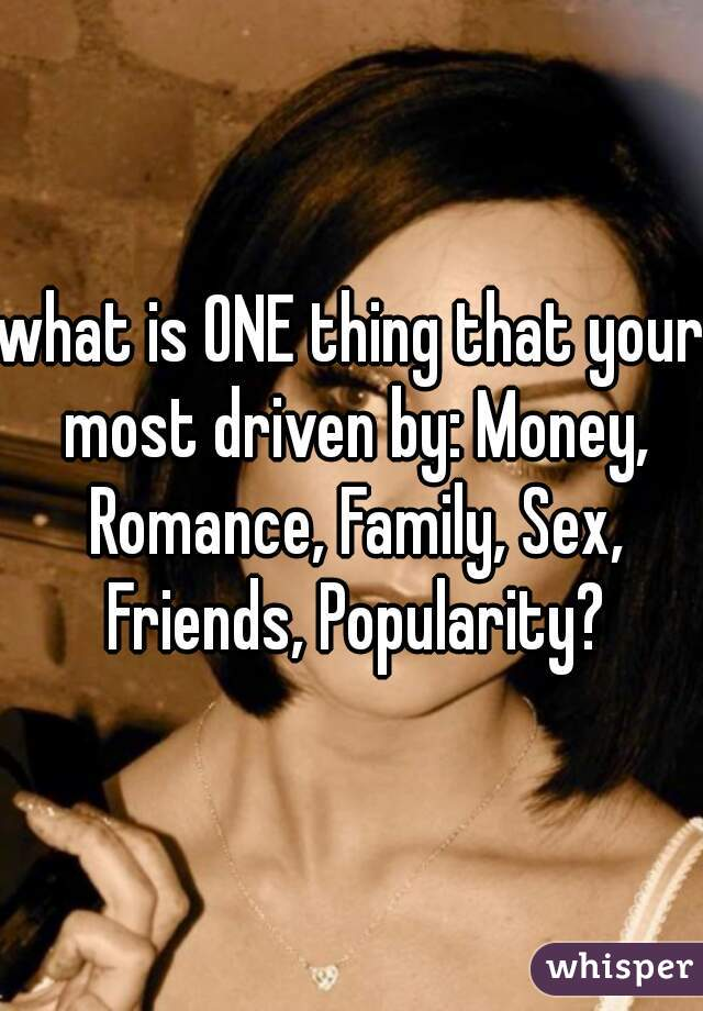 what is ONE thing that your most driven by: Money, Romance, Family, Sex, Friends, Popularity?