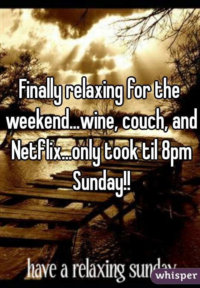 Finally relaxing for the weekend...wine, couch, and Netflix...only took til 8pm Sunday!!