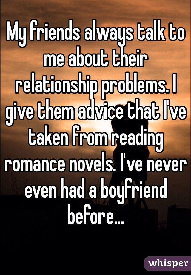 My friends always talk to me about their relationship problems. I give them advice that I've taken from reading romance novels. I've never even had a boyfriend before...