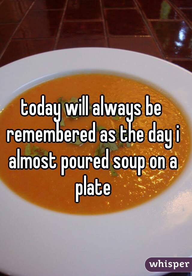 today will always be remembered as the day i almost poured soup on a plate
