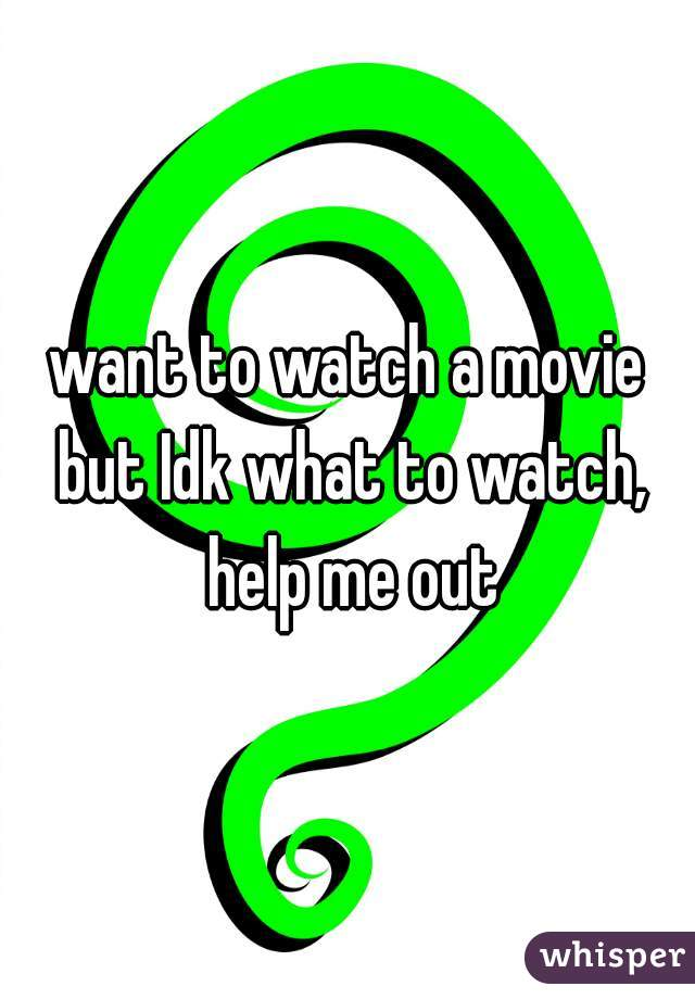 want to watch a movie but Idk what to watch, help me out