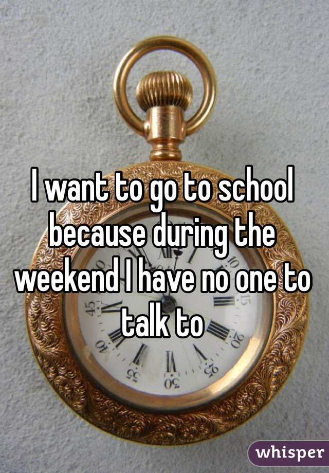 I want to go to school because during the weekend I have no one to talk to