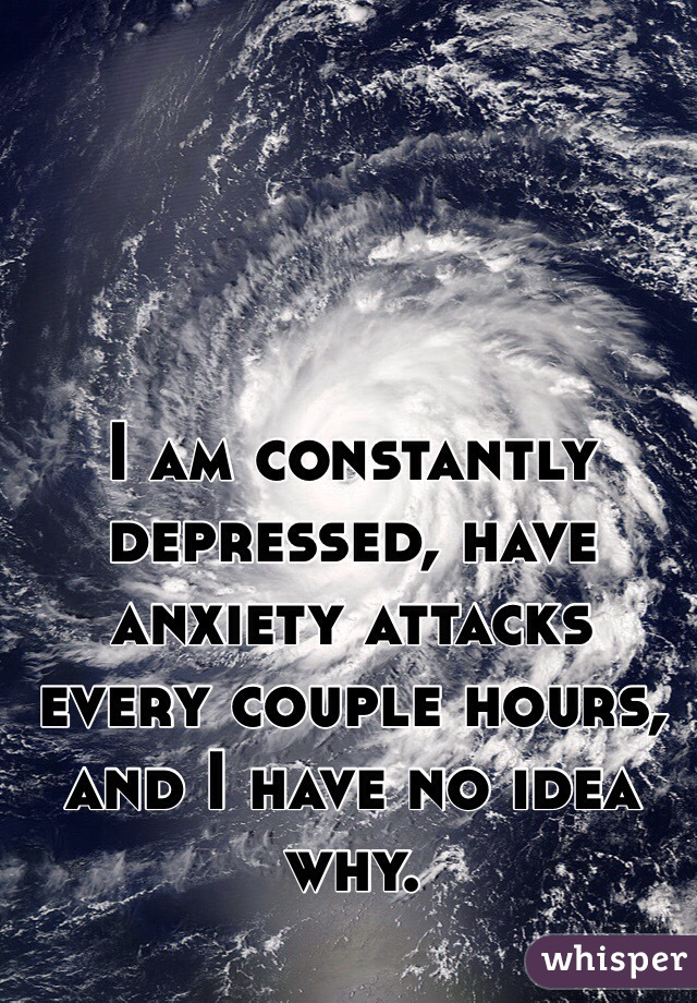 I am constantly depressed, have anxiety attacks every couple hours, and I have no idea why.