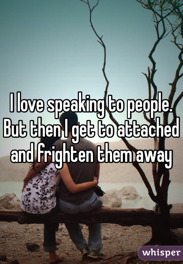 I love speaking to people. But then I get to attached and frighten them away