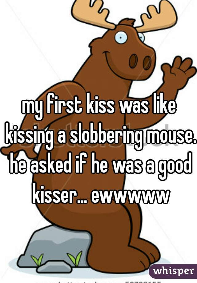 my first kiss was like kissing a slobbering mouse. he asked if he was a good kisser... ewwwww