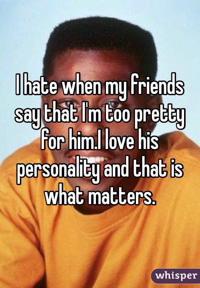 I hate when my friends say that I'm too pretty for him.I love his personality and that is what matters.