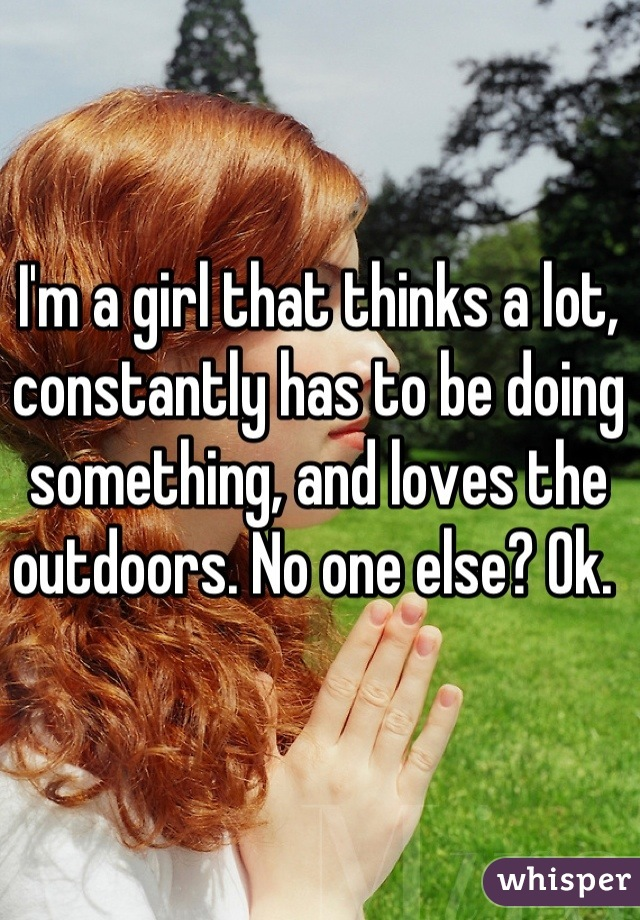 I'm a girl that thinks a lot, constantly has to be doing something, and loves the outdoors. No one else? Ok.