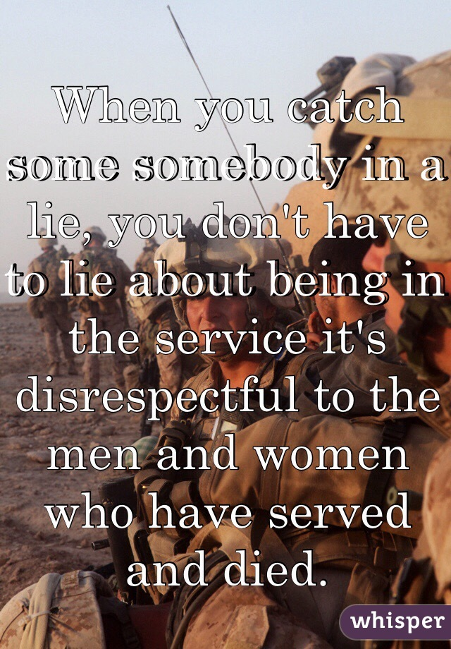 When you catch some somebody in a lie, you don't have to lie about being in the service it's disrespectful to the men and women who have served and died.