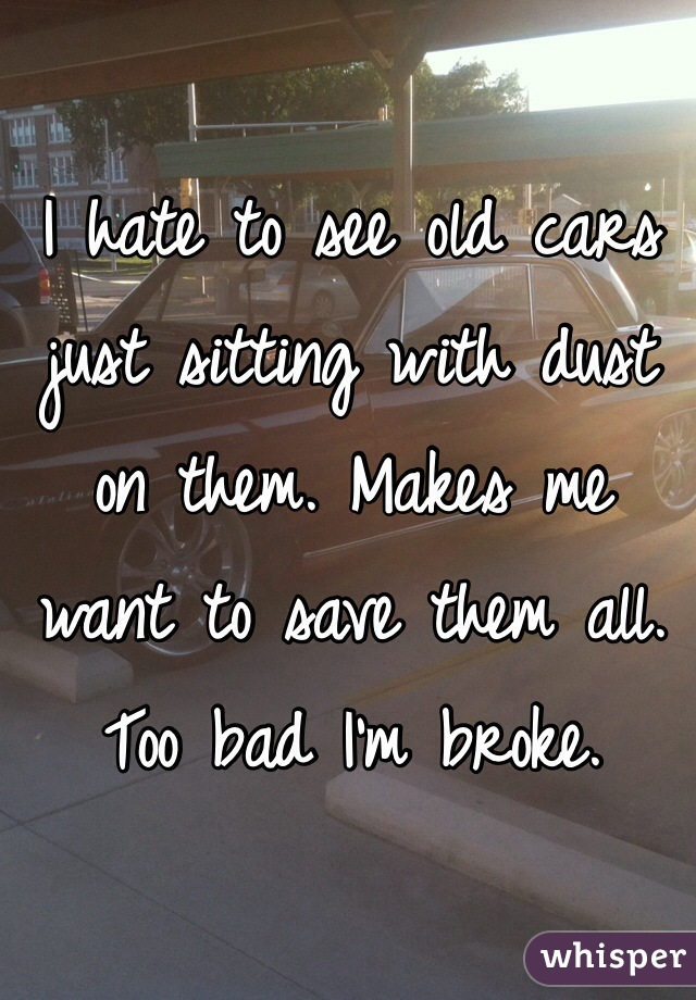 I hate to see old cars just sitting with dust on them. Makes me want to save them all. Too bad I'm broke.