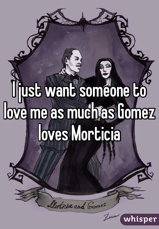 I just want someone to love me as much as Gomez loves Morticia