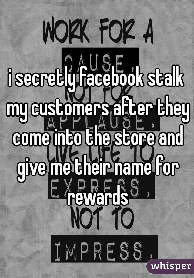 i secretly facebook stalk my customers after they come into the store and give me their name for rewards