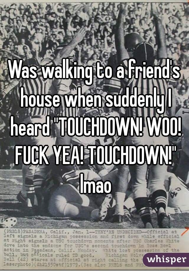 "Was walking to a friend's house when suddenly I heard ""TOUCHDOWN! WOO! FUCK YEA! TOUCHDOWN!"" lmao"