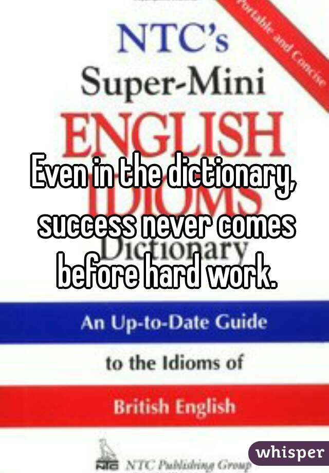 Even in the dictionary, success never comes before hard work.