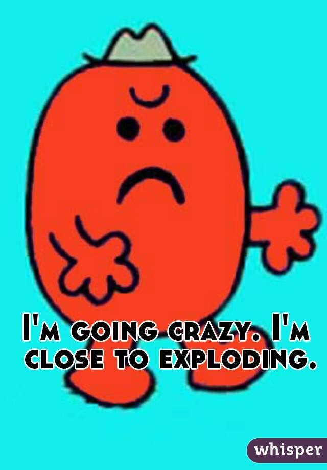 I'm going crazy. I'm close to exploding.