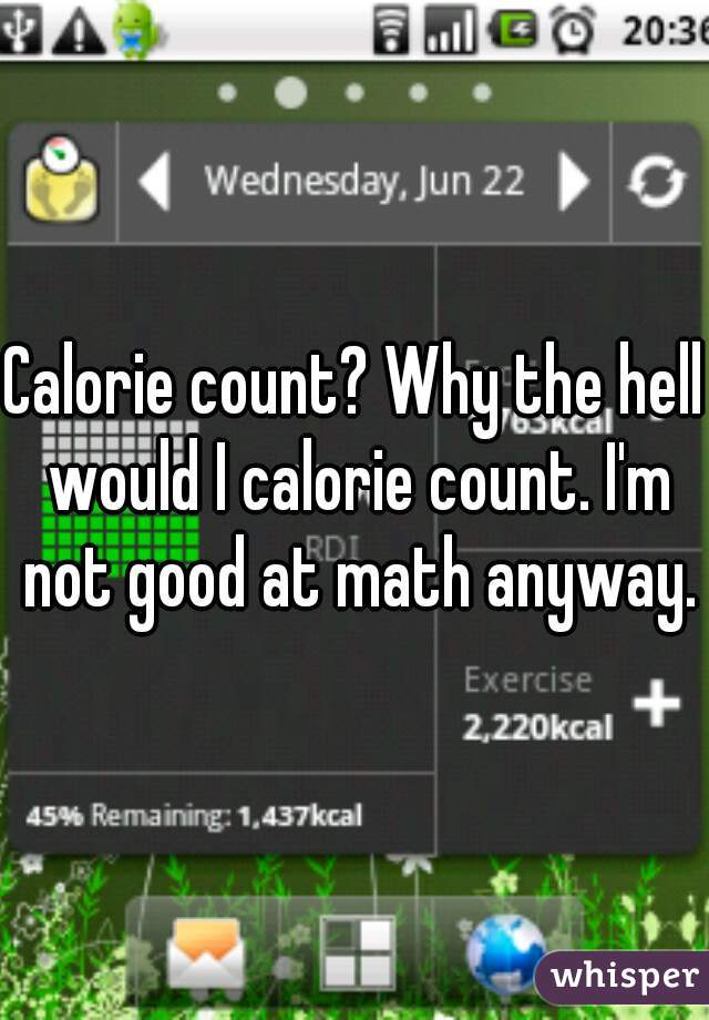 Calorie count? Why the hell would I calorie count. I'm not good at math anyway.