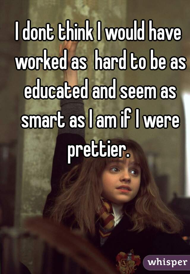 I dont think I would have worked as  hard to be as educated and seem as smart as I am if I were prettier.