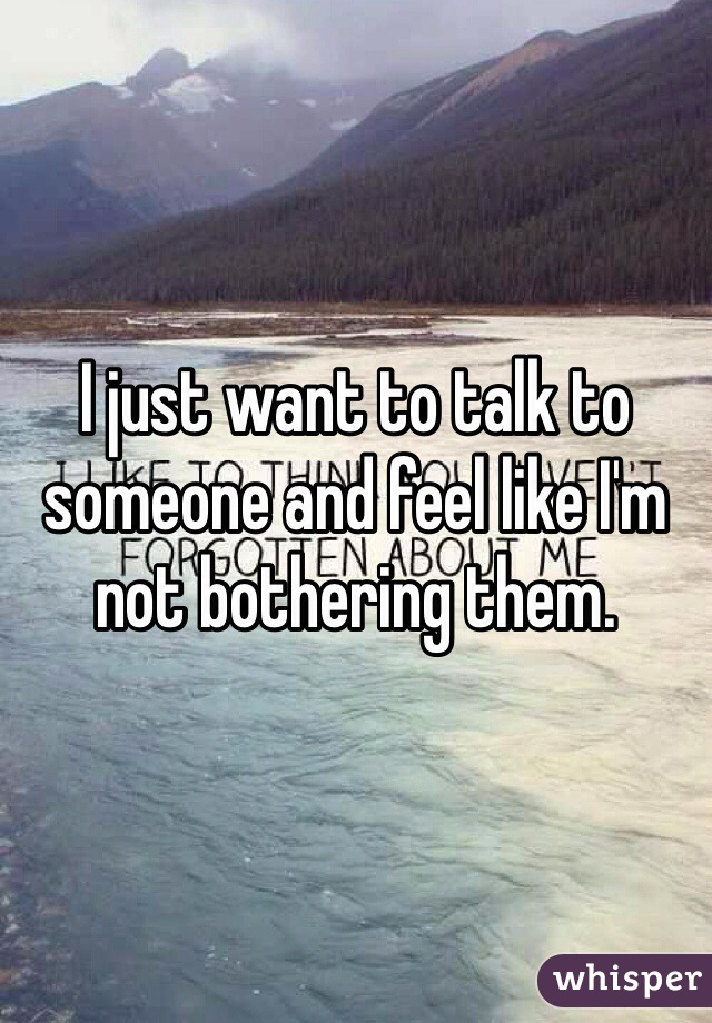 I just want to talk to someone and feel like I'm not bothering them.