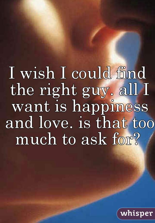 I wish I could find the right guy. all I want is happiness and love. is that too much to ask for?