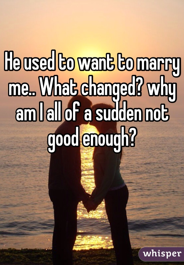 He used to want to marry me.. What changed? why am I all of a sudden not good enough?