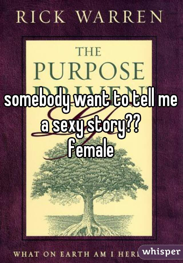 somebody want to tell me a sexy story??  female