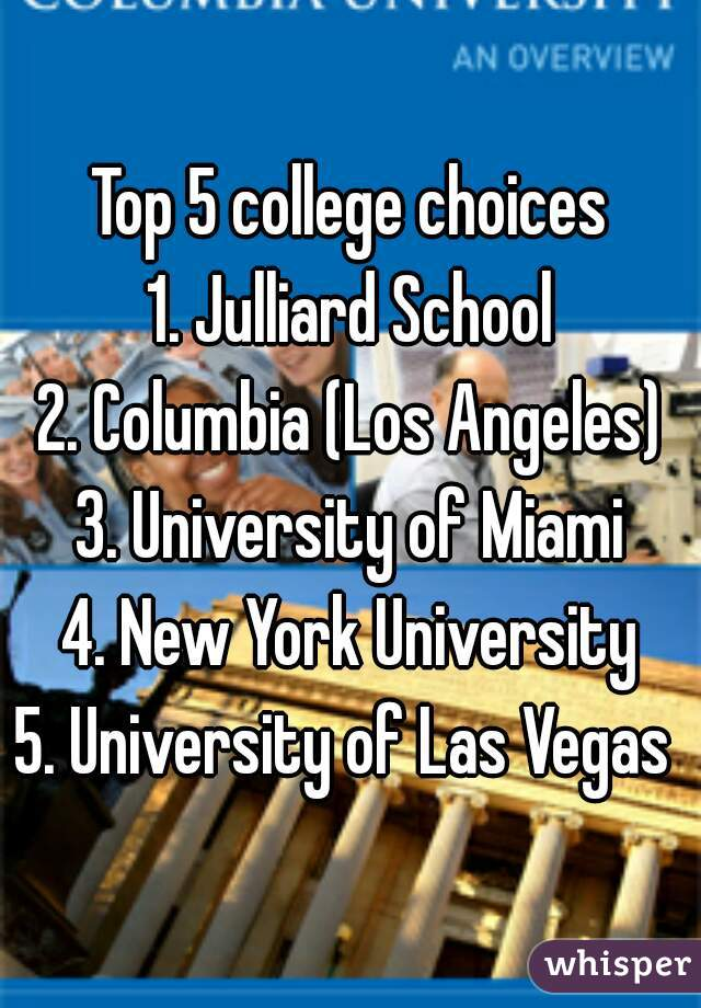 Top 5 college choices 1. Julliard School 2. Columbia (Los Angeles) 3. University of Miami 4. New York University 5. University of Las Vegas