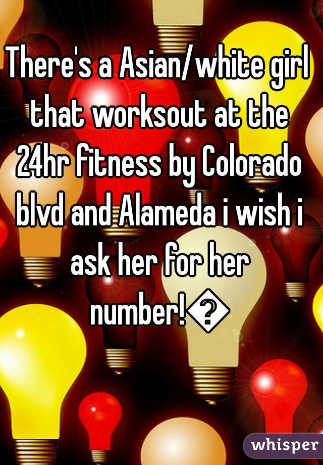 There's a Asian/white girl that worksout at the 24hr fitness by Colorado blvd and Alameda i wish i ask her for her number!😍