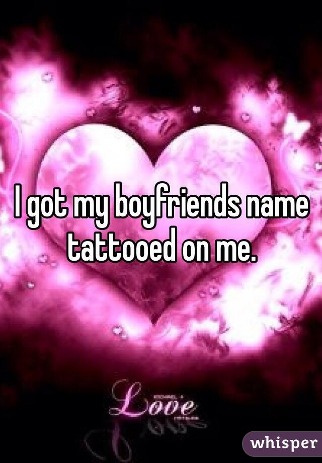 I got my boyfriends name tattooed on me.