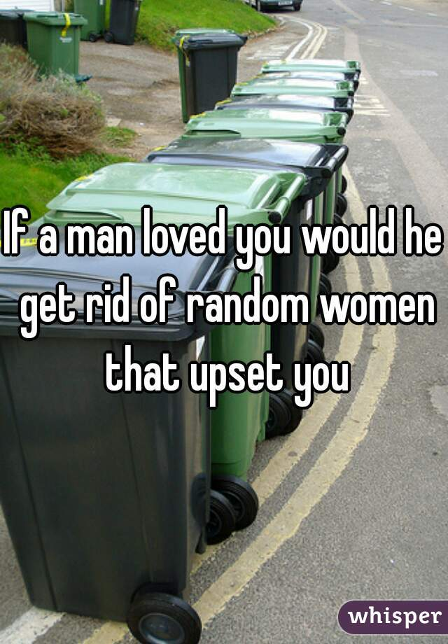 If a man loved you would he get rid of random women that upset you