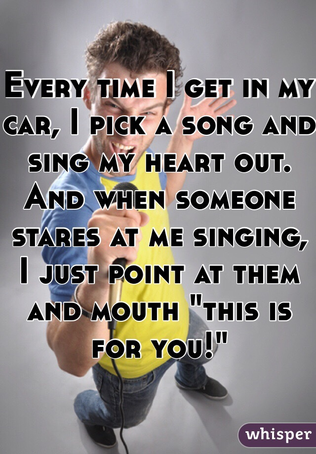 """Every time I get in my car, I pick a song and sing my heart out. And when someone stares at me singing, I just point at them and mouth """"this is for you!"""""""