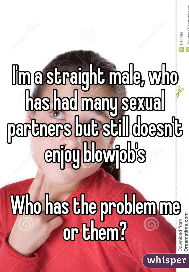 I'm a straight male, who has had many sexual partners but still doesn't enjoy blowjob's  Who has the problem me or them?