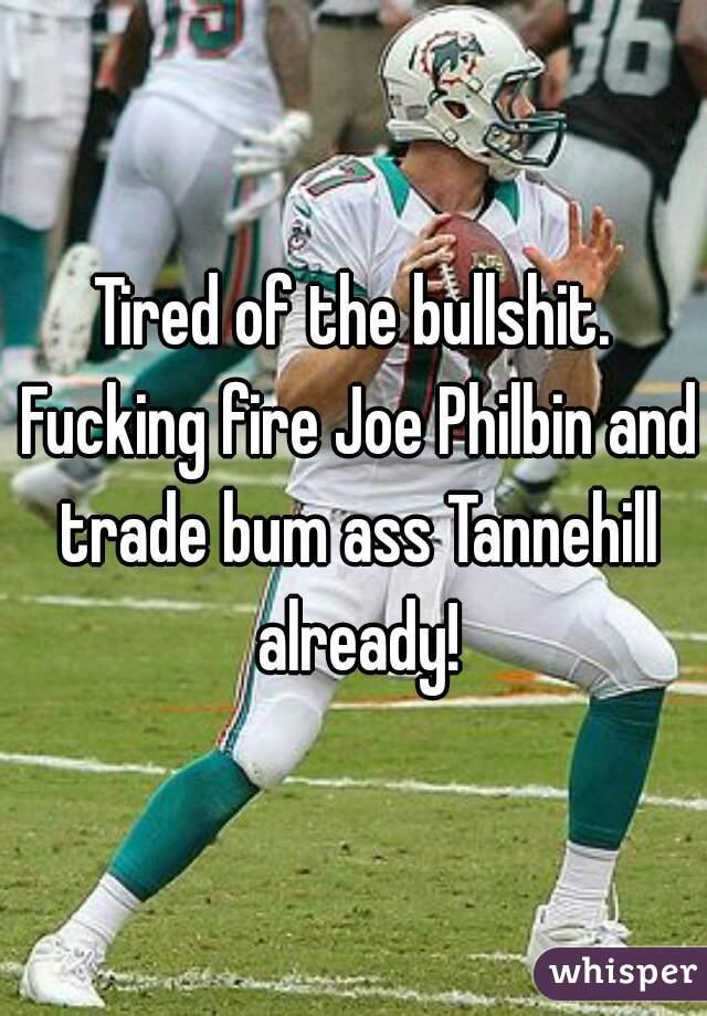 Tired of the bullshit. Fucking fire Joe Philbin and trade bum ass Tannehill already!