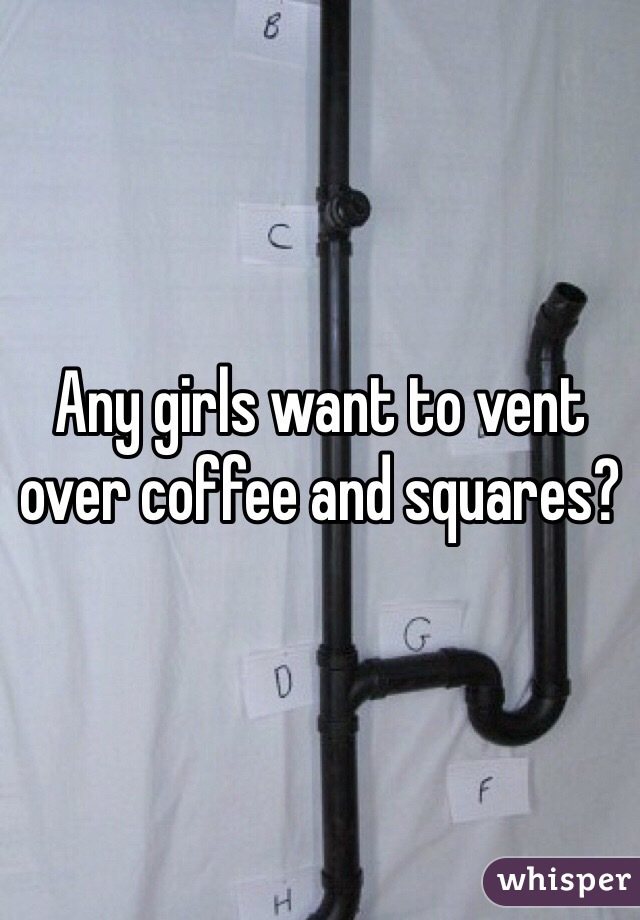Any girls want to vent over coffee and squares?