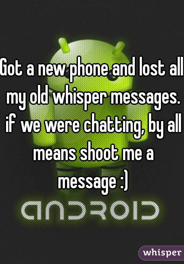 Got a new phone and lost all my old whisper messages. if we were chatting, by all means shoot me a message :)