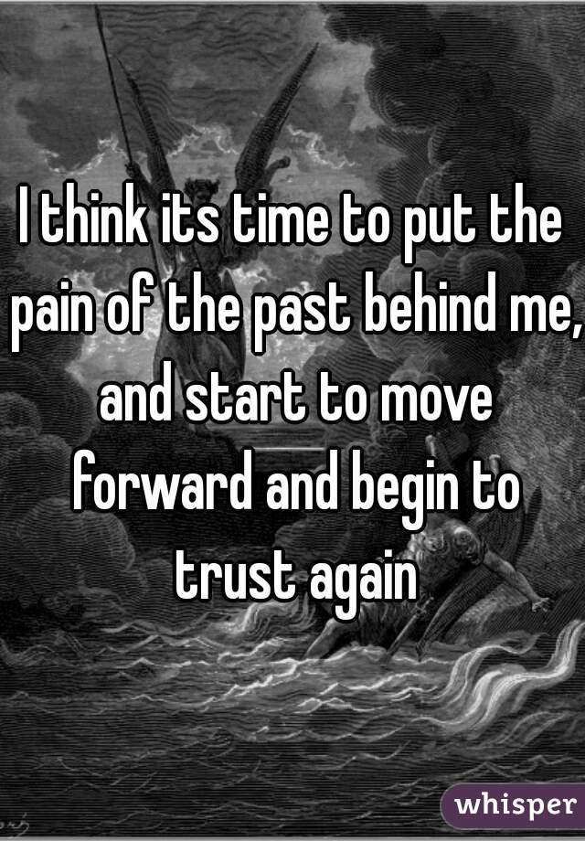 I think its time to put the pain of the past behind me, and start to move forward and begin to trust again
